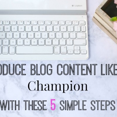 Produce Blog Content like a Champion Using These Five Simple Steps